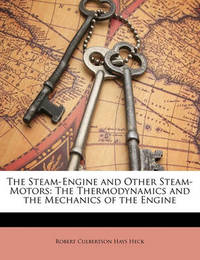 The Steam-Engine and Other Steam-Motors: The Thermodynamics and the Mechanics of the Engine by Robert Culbertson Hays Heck
