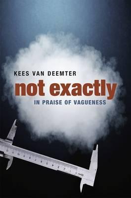 Not Exactly: In Praise of Vagueness by Kees Van Deemter