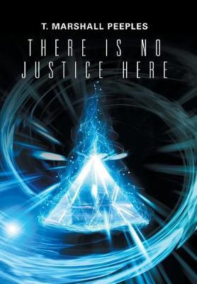 There Is No Justice Here by T Marshall Peeples