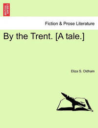 By the Trent. [A Tale.] by Eliza S Oldham