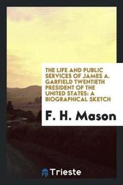 The Life and Public Services of James A. Garfield Twentieth President of the United States by F H Mason image