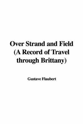 Over Strand and Field (a Record of Travel Through Brittany) by Gustave Flaubert