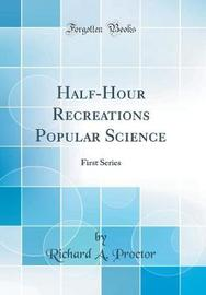 Half-Hour Recreations Popular Science by Richard A Proctor image