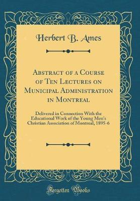 Abstract of a Course of Ten Lectures on Municipal Administration in Montreal by Herbert B Ames