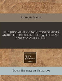 The Judgment of Non-Conformists about the Difference Between Grace and Morality (1676) by Richard Baxter