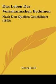 Das Leben Der Vorislamischen Beduinen: Nach Den Quellen Geschildert (1895) by Georg Jacob