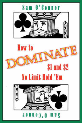 How to Dominate $1 and $2 No Limit Hold 'Em by Sam O'Connor