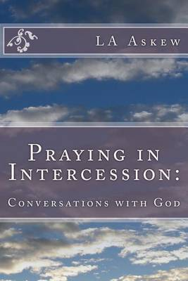 Praying in Intercession: Conversations with God by L a Askew