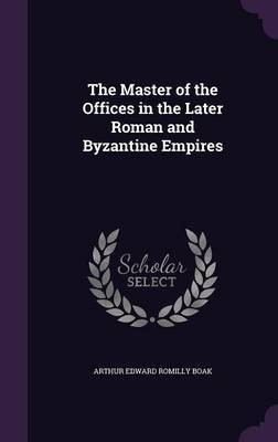 The Master of the Offices in the Later Roman and Byzantine Empires by Arthur Edward Romilly Boak