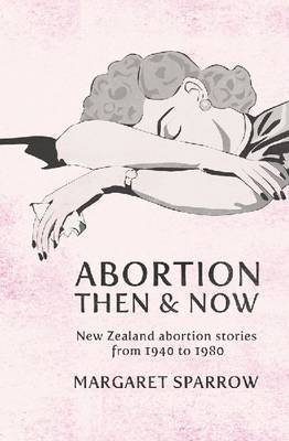 Abortion Then and Now: New Zealand Abortion Stories from 1940 to 1980 by Margaret Sparrow image