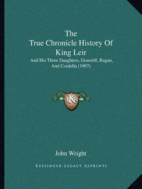 The True Chronicle History of King Leir: And His Three Daughters, Gonorill, Ragan, and Cordella (1907) by John Wright