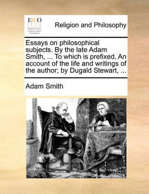Essays on Philosophical Subjects. by the Late Adam Smith, ... to Which Is  Prefixed, an Account of the Life and Writings of the Author; By Dugald  Stewart, ... | Adam Smith Book |