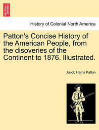 Patton's Concise History of the American People, from the Disoveries of the Continent to 1876. Illustrated. by Jacob Harris Patton