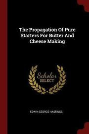 The Propagation of Pure Starters for Butter and Cheese Making by Edwin George Hastings