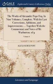 The Works of Alexander Pope Esq. in Nine Volumes, Complete. with His Last Corrections, Additions, and Improvements; ... Together with the Commentary and Notes of Mr. Warburton. of 9; Volume 6 by Alexander Pope image