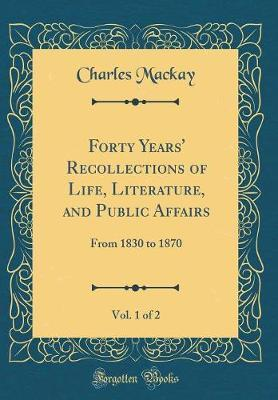 Forty Years' Recollections of Life, Literature, and Public Affairs, Vol. 1 of 2 by Charles Mackay