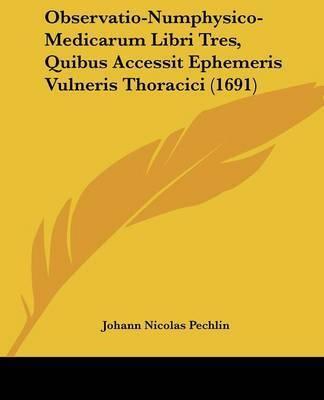 Observatio-Numphysico-Medicarum Libri Tres, Quibus Accessit Ephemeris Vulneris Thoracici (1691) by Johann Nicolas Pechlin