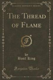 The Thread of Flame (Classic Reprint) by Basil King
