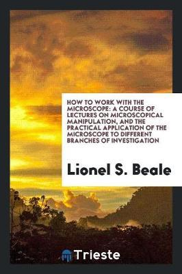 How to Work with the Microscope by Lionel S. Beale