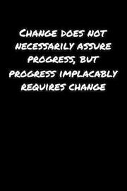 Change Does Not Necessarily Assure Progress But Progress Implacably Requires Change by Standard Booklets