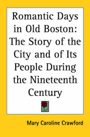 Romantic Days in Old Boston: The Story of the City and of Its People During the Nineteenth Century by Mary Caroline Crawford image