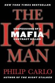 The Ice Man: Confessions of a Mafia Contract Killer by Philip Carlo