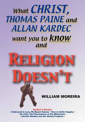 What Christ, Thomas Paine and Allan Kardec Want You to Know and Religion Doesn't by William Moreira