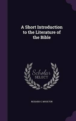 A Short Introduction to the Literature of the Bible by Richard G Moulton