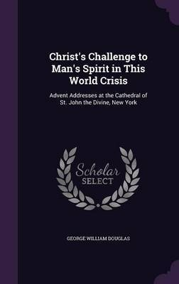 Christ's Challenge to Man's Spirit in This World Crisis by George William Douglas