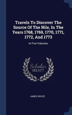 Travels to Discover the Source of the Nile, in the Years 1768, 1769, 1770, 1771, 1772, and 1773 by James Bruce