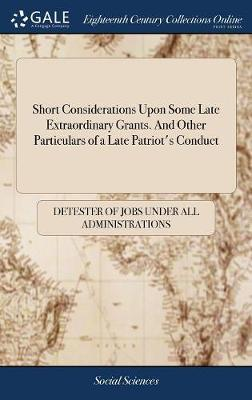 Short Considerations Upon Some Late Extraordinary Grants. and Other Particulars of a Late Patriot's Conduct by Detester of Jobs Under All Administratio