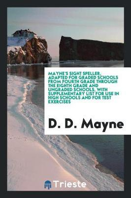 Mayne's Sight Speller, Adapted for Graded Schools from Fourth Grade Through the Eighth Grade and Ungraded Schools, with Supplementary List for Use in High Schools and for Test Exercises by D. D. Mayne