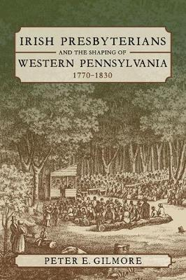 Irish Presbyterians and the Shaping of Western Pennsylvania, 1770-1830 by Peter E. Gilmore image