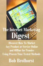 The Internet Marketing Digest: Discover How to Market Any Product or Service Online and Offline for Pennies Using Proven Time Tested Methods by Bob Brolhorst image