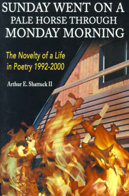Sunday Went on a Pal Horse Through Monday Morning: The Novelty of a Life in Poetry 1992-2000 by Arthur E Shattuck, II