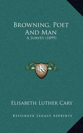 Browning, Poet and Man: A Survey (1899) by Elisabeth Luther Cary