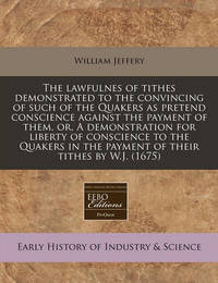 The Lawfulnes of Tithes Demonstrated to the Convincing of Such of the Quakers as Pretend Conscience Against the Payment of Them, Or, a Demonstration for Liberty of Conscience to the Quakers in the Payment of Their Tithes by W.J. (1675) by William Jeffery