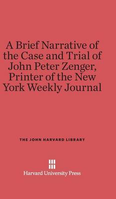 A Brief Narrative of the Case and Trial of John Peter Zenger, Printer of the New York Weekly Journal by James Alexander