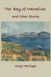 The Bay of Marseilles and Other Stories by Greg Herriges