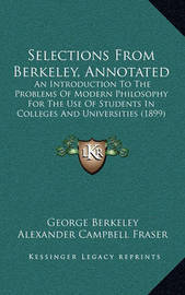 Selections from Berkeley, Annotated Selections from Berkeley, Annotated: An Introduction to the Problems of Modern Philosophy for Thean Introduction to the Problems of Modern Philosophy for the Use of Students in Colleges and Universities (1899) Use of St by George Berkeley