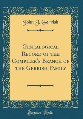 Genealogical Record of the Compiler's Branch of the Gerrish Family (Classic Reprint) by John J Gerrish
