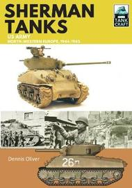 Sherman Tanks, US Army, North-Western Europe, 1944-1945 by Oliver, Dennis