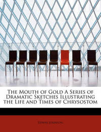 The Mouth of Gold a Series of Dramatic Sketches Illustrating the Life and Times of Chrysostom by Edwin Johnson