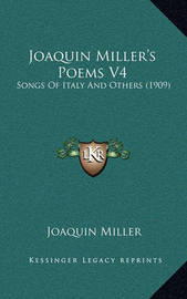 Joaquin Miller's Poems V4: Songs of Italy and Others (1909) by Joaquin Miller