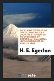 The Claims of the Study of Colonial History Upon the Attention of the University of Oxford; An Inaugural Lecture Delivered on April 28, 1906 by H. E. Egerton image