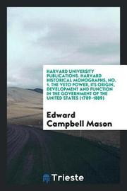 Harvard University Publications. Harvard Historical Monographs, No. 1. the Veto Power, Its Origin, Development and Function in the Government of the United States (1789-1889) by Edward Campbell Mason image