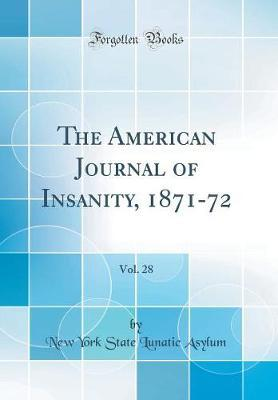 The American Journal of Insanity, 1871-72, Vol. 28 (Classic Reprint) by New York State Lunatic Asylum