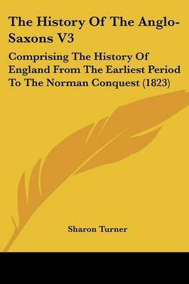 The History Of The Anglo-Saxons V3: Comprising The History Of England From The Earliest Period To The Norman Conquest (1823) by Sharon Turner
