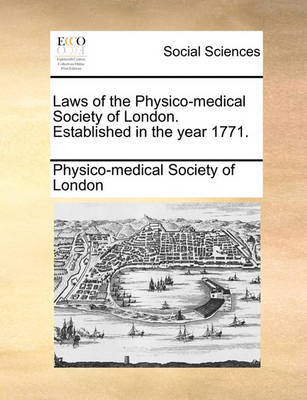 Laws of the Physico-Medical Society of London. Established in the Year 1771. by Physico-Medical Society of London