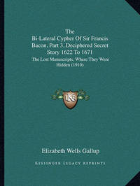 The Bi-Lateral Cypher of Sir Francis Bacon, Part 3, Deciphered Secret Story 1622 to 1671: The Lost Manuscripts, Where They Were Hidden (1910) by Elizabeth Wells Gallup